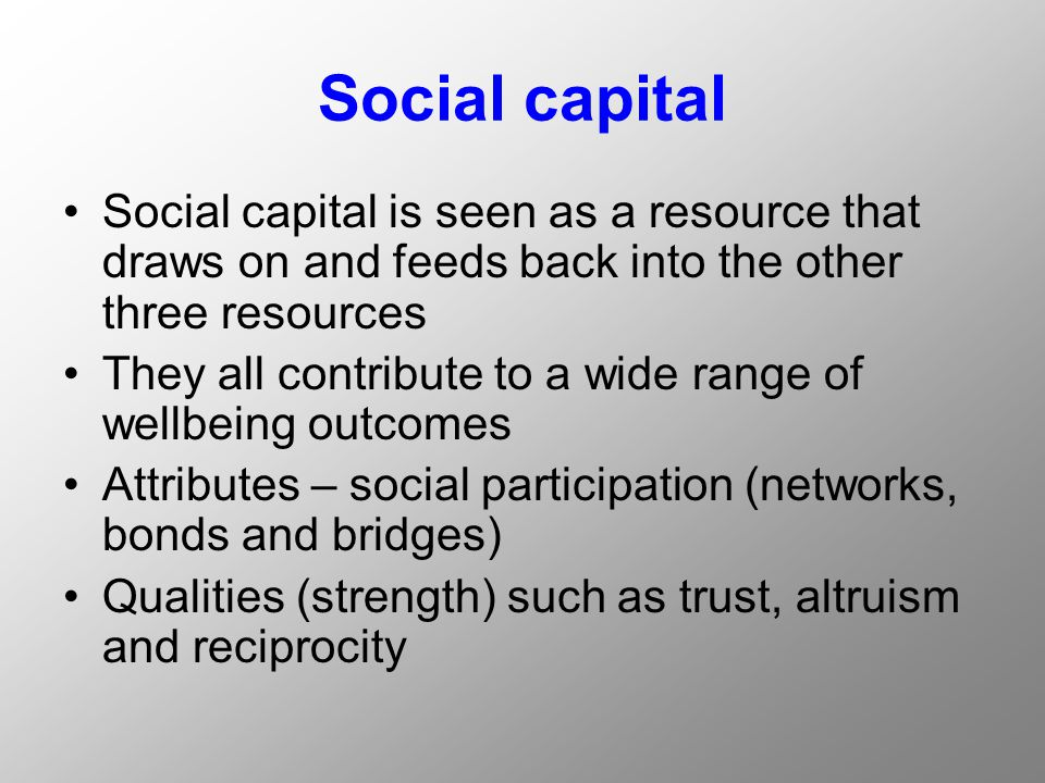 Social capital Social capital is seen as a resource that draws on and feeds back into the other three resources They all contribute to a wide range of wellbeing outcomes Attributes – social participation (networks, bonds and bridges) Qualities (strength) such as trust, altruism and reciprocity