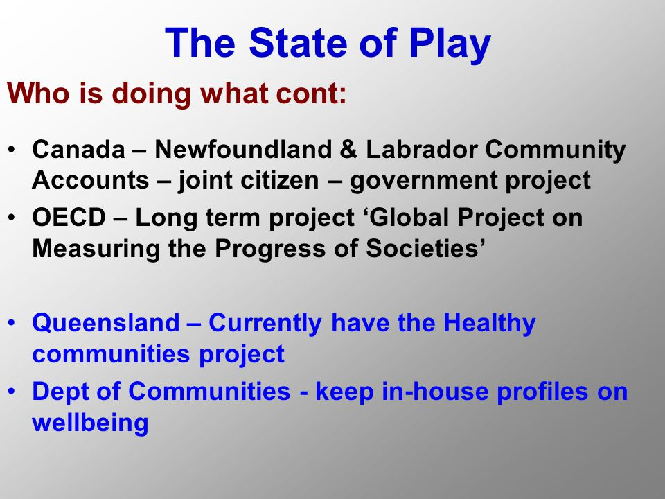 The State of Play Who is doing what cont: Canada – Newfoundland & Labrador Community Accounts – joint citizen – government project OECD – Long term project 'Global Project on Measuring the Progress of Societies' Queensland – Currently have the Healthy communities project Dept of Communities - keep in-house profiles on wellbeing
