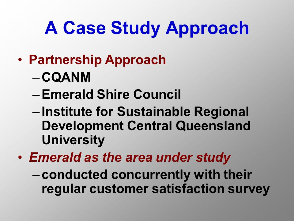 A Case Study Approach Partnership Approach –CQANM –Emerald Shire Council –Institute for Sustainable Regional Development Central Queensland University Emerald as the area under study –conducted concurrently with their regular customer satisfaction survey