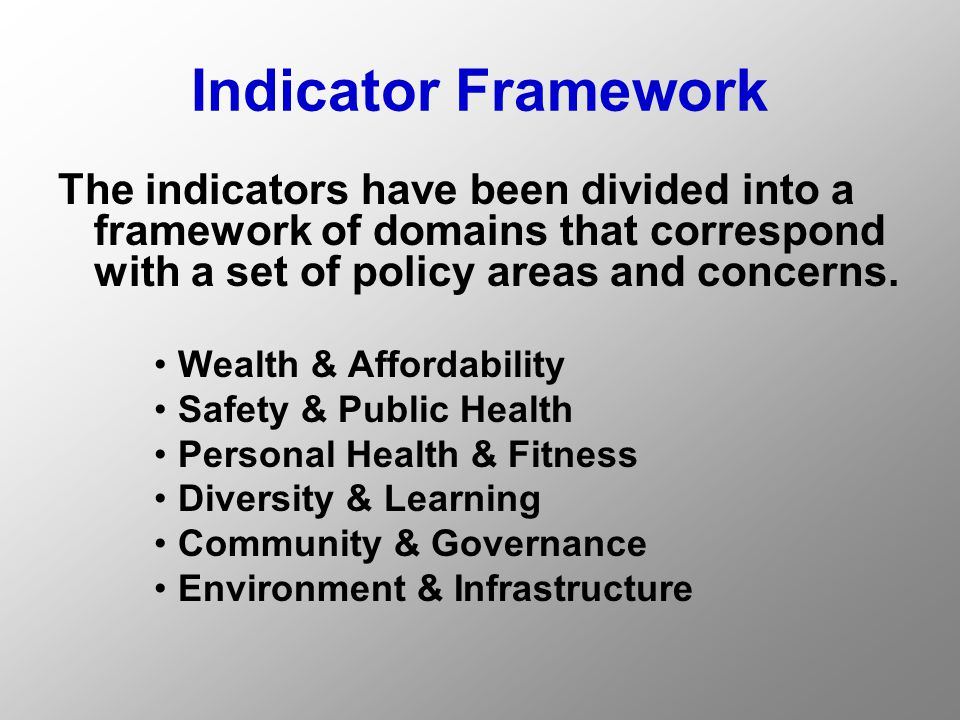 Indicator Framework The indicators have been divided into a framework of domains that correspond with a set of policy areas and concerns.