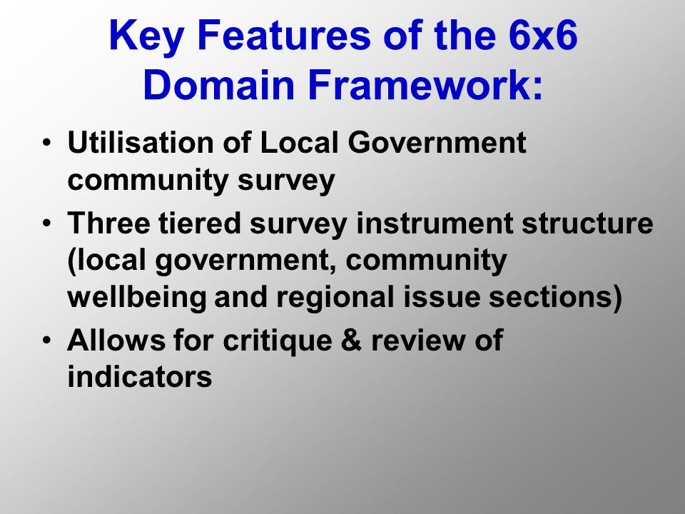 Key Features of the 6x6 Domain Framework: Utilisation of Local Government community survey Three tiered survey instrument structure (local government, community wellbeing and regional issue sections) Allows for critique & review of indicators