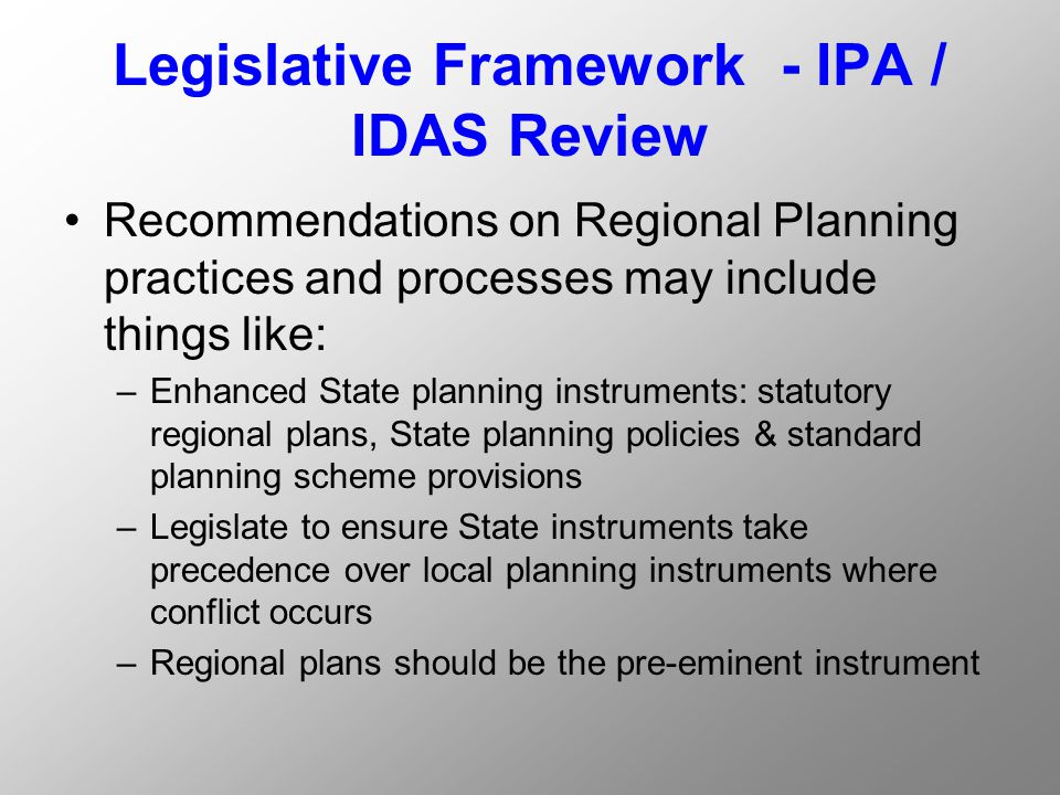 Legislative Framework - IPA / IDAS Review Recommendations on Regional Planning practices and processes may include things like: –Enhanced State planning instruments: statutory regional plans, State planning policies & standard planning scheme provisions –Legislate to ensure State instruments take precedence over local planning instruments where conflict occurs –Regional plans should be the pre-eminent instrument