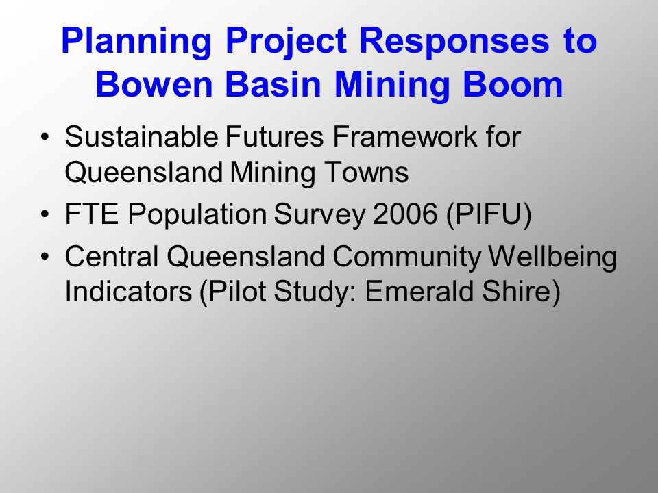 Planning Project Responses to Bowen Basin Mining Boom Sustainable Futures Framework for Queensland Mining Towns FTE Population Survey 2006 (PIFU) Central Queensland Community Wellbeing Indicators (Pilot Study: Emerald Shire)