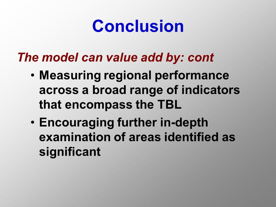 Conclusion The model can value add by: cont Measuring regional performance across a broad range of indicators that encompass the TBL Encouraging further in-depth examination of areas identified as significant