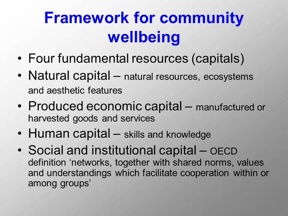 Framework for community wellbeing Four fundamental resources (capitals) Natural capital – natural resources, ecosystems and aesthetic features Produced economic capital – manufactured or harvested goods and services Human capital – skills and knowledge Social and institutional capital – OECD definition 'networks, together with shared norms, values and understandings which facilitate cooperation within or among groups'