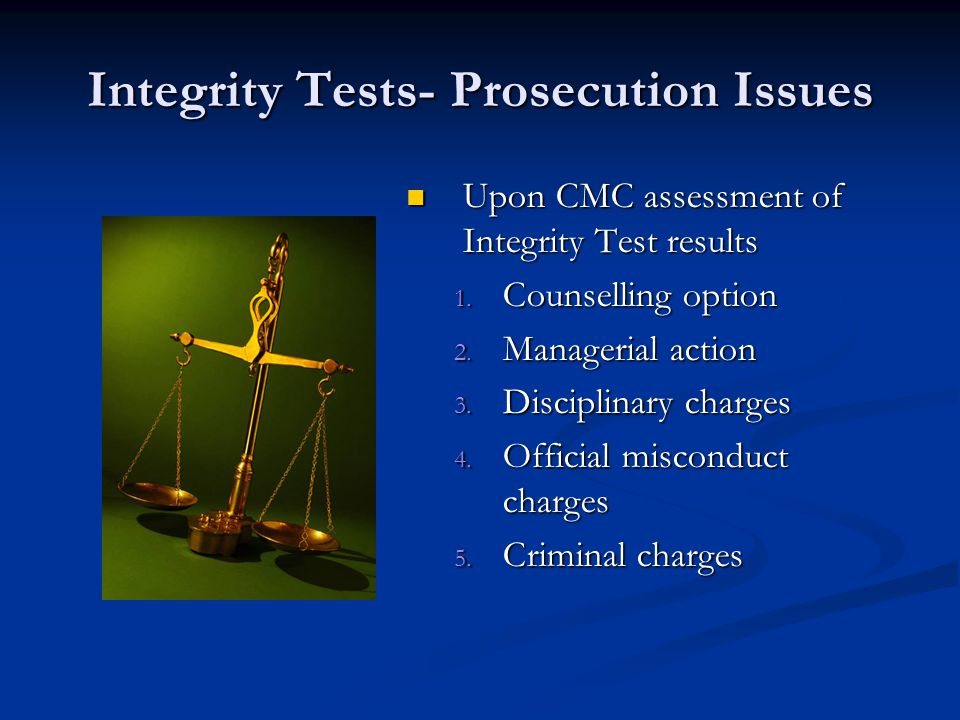 Integrity Tests- Prosecution Issues Upon CMC assessment of Integrity Test results 1. Counselling option 2. Managerial action 3. Disciplinary charges 4