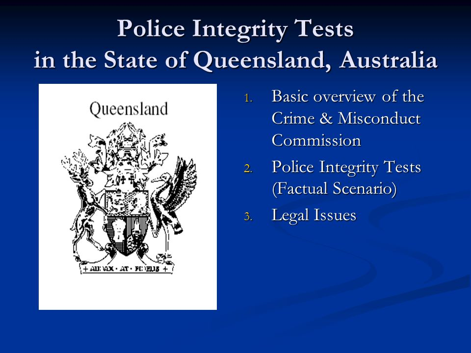 Integrity Tests- Policy General purpose to advance investigation Broader information gathering aims Targeted Methodology: Lawful conduct: CMC Act provisions Unlawful conduct: police legislation for controlled operations (e.g.