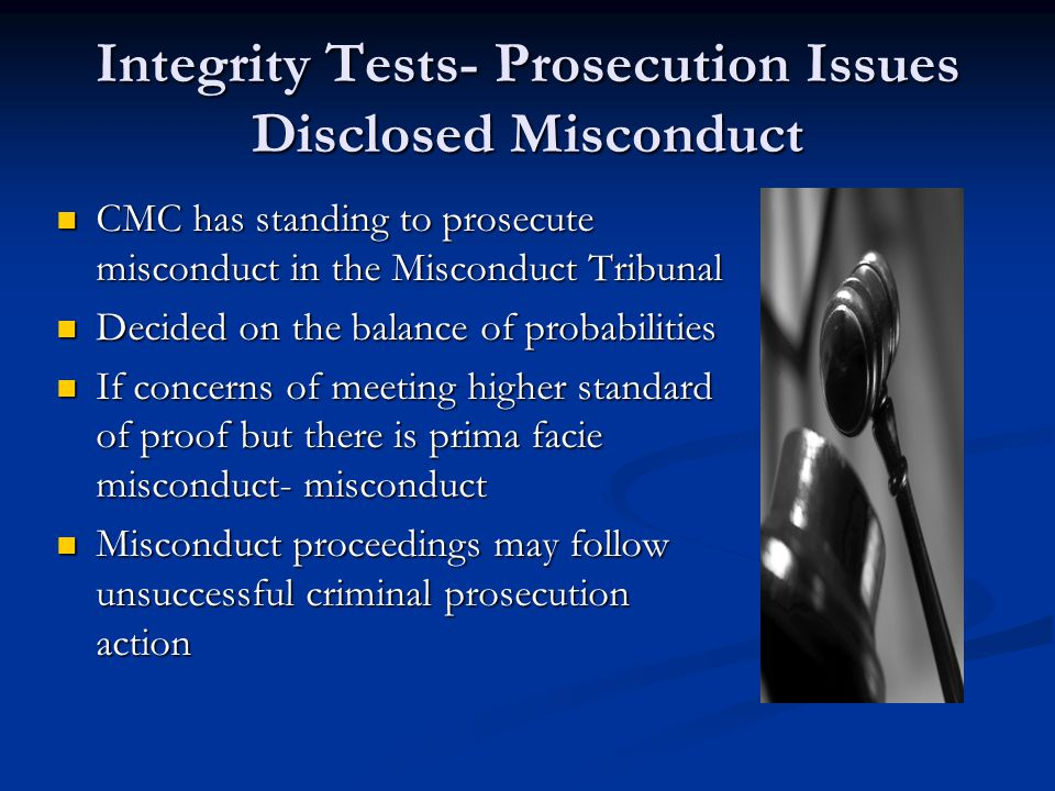 Integrity Tests- Prosecution Issues Disclosed Misconduct CMC has standing to prosecute misconduct in the Misconduct Tribunal CMC has standing to prosecute misconduct in the Misconduct Tribunal Decided on the balance of probabilities Decided on the balance of probabilities If concerns of meeting higher standard of proof but there is prima facie misconduct- misconduct If concerns of meeting higher standard of proof but there is prima facie misconduct- misconduct Misconduct proceedings may follow unsuccessful criminal prosecution action Misconduct proceedings may follow unsuccessful criminal prosecution action