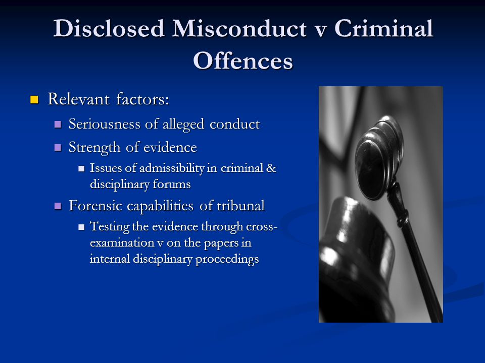 Disclosed Misconduct v Criminal Offences Relevant factors: Relevant factors: Seriousness of alleged conduct Seriousness of alleged conduct Strength of evidence Strength of evidence Issues of admissibility in criminal & disciplinary forums Issues of admissibility in criminal & disciplinary forums Forensic capabilities of tribunal Forensic capabilities of tribunal Testing the evidence through cross- examination v on the papers in internal disciplinary proceedings Testing the evidence through cross- examination v on the papers in internal disciplinary proceedings