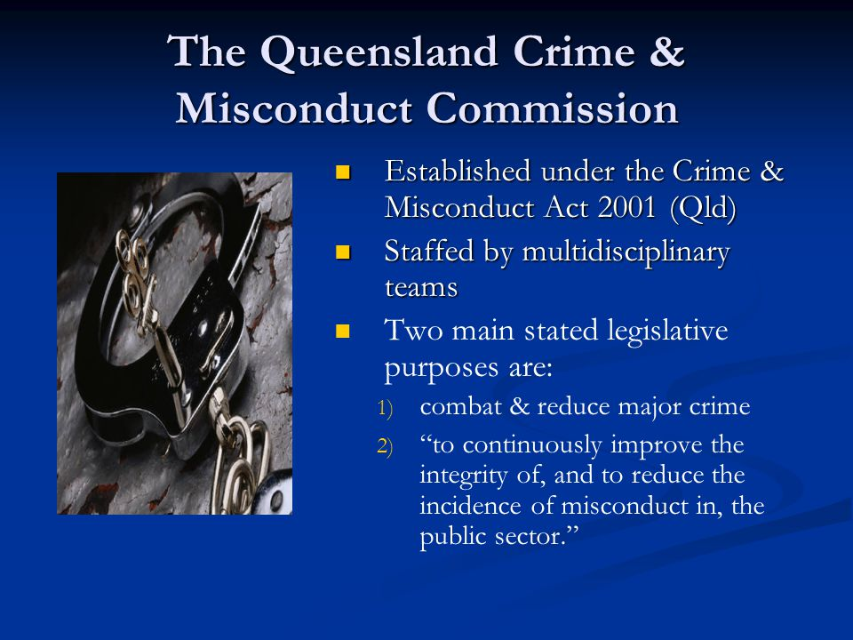 The Queensland Crime & Misconduct Commission Established under the Crime & Misconduct Act 2001 (Qld) Staffed by multidisciplinary teams Two main stated legislative purposes are: 1) combat & reduce major crime 2) to continuously improve the integrity of, and to reduce the incidence of misconduct in, the public sector.