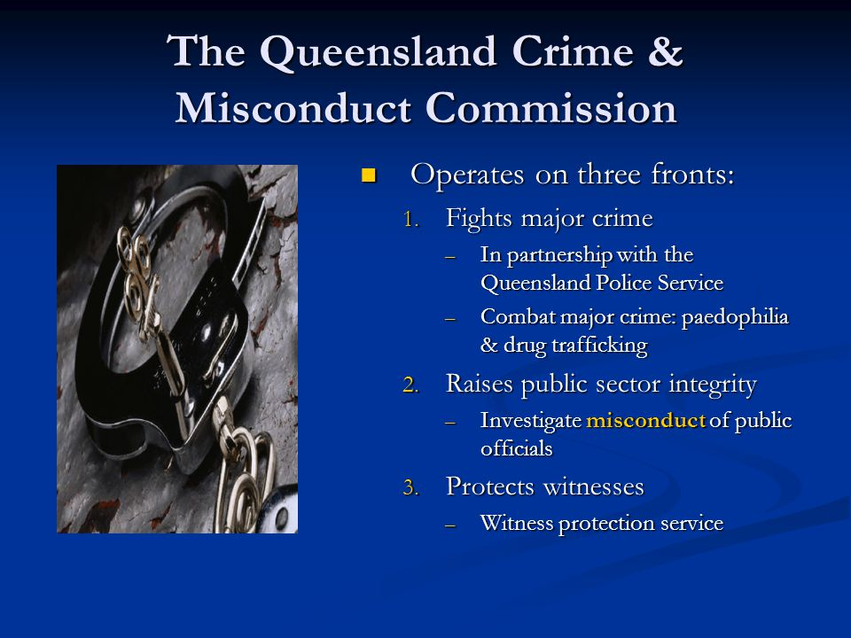 The Queensland Crime & Misconduct Commission The CMC extraordinary investigative powers, not ordinarily available to the police service including: Covert search warrants additional powers warrant  Copy or extract financial documents from financial entities or associates  Seize passports or property documents  Compel affidavits from financial associates