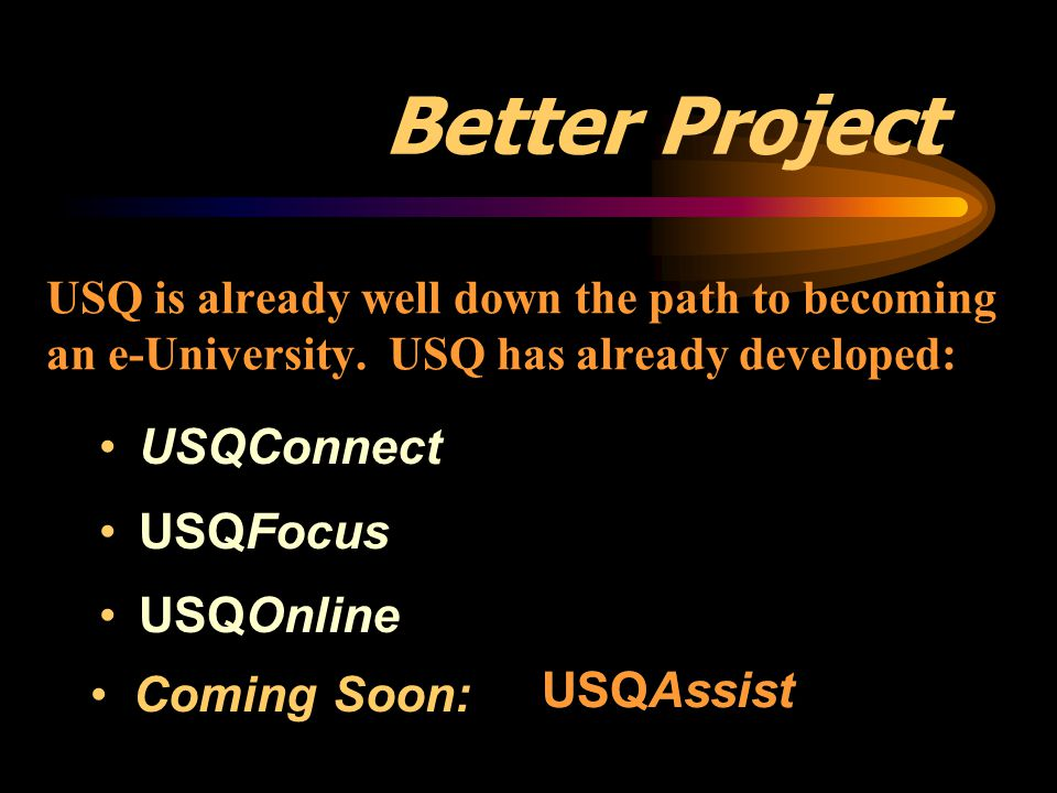 USQ is already well down the path to becoming an e-University. USQ has already developed: USQConnect USQFocus USQOnline Better Project Coming Soon: US