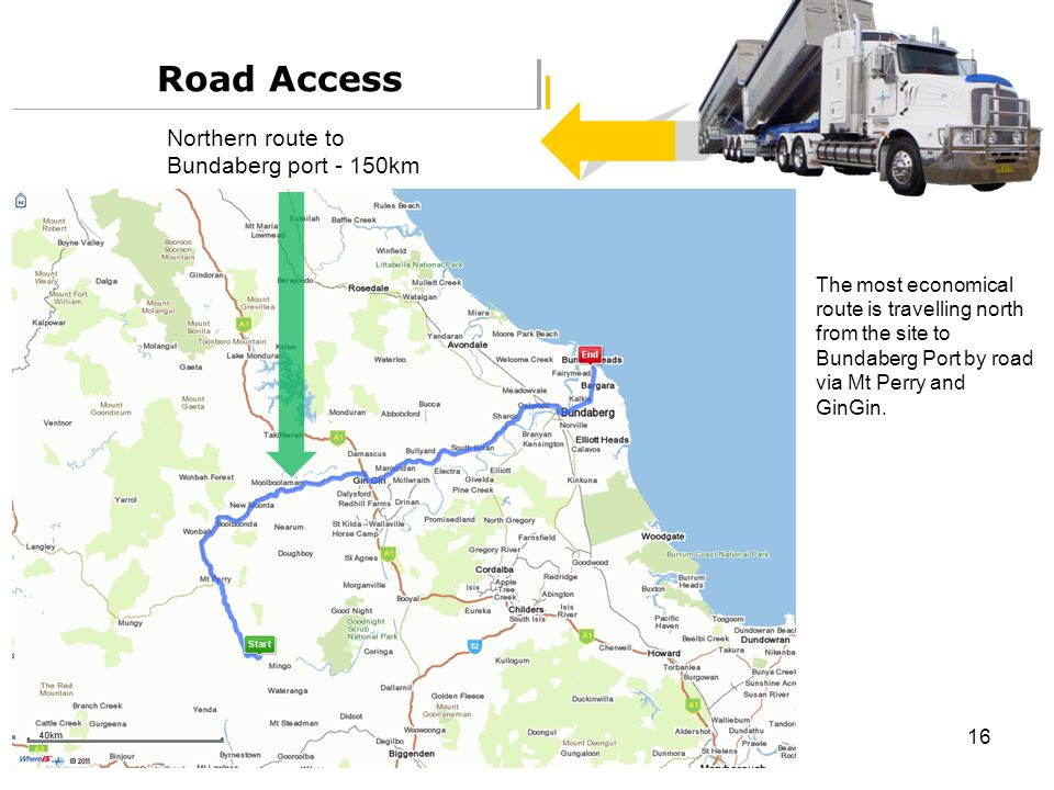 16 Road Access The most economical route is travelling north from the site to Bundaberg Port by road via Mt Perry and GinGin. Northern route to Bundab