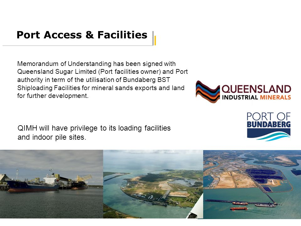 17 Port Access & Facilities Memorandum of Understanding has been signed with Queensland Sugar Limited (Port facilities owner) and Port authority in te