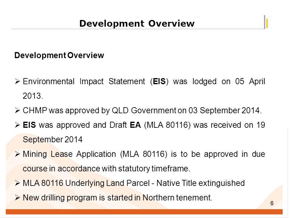 6 Development Overview  Environmental Impact Statement (EIS) was lodged on 05 April 2013.  CHMP was approved by QLD Government on 03 September 2014.