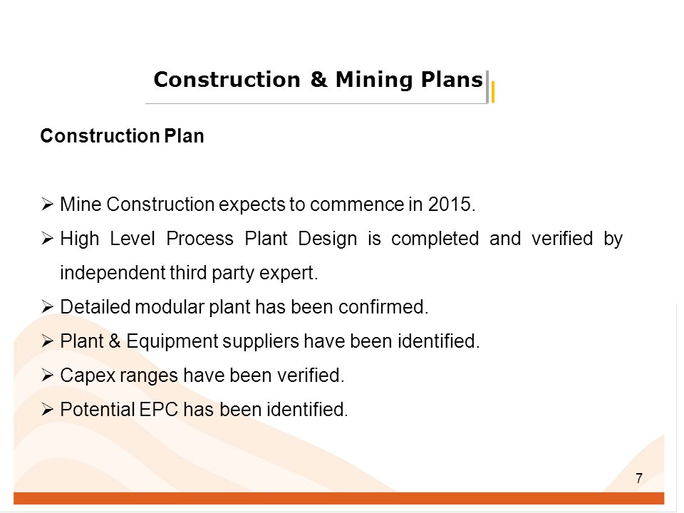 7 Construction & Mining Plans Construction Plan  Mine Construction expects to commence in 2015.  High Level Process Plant Design is completed and ve