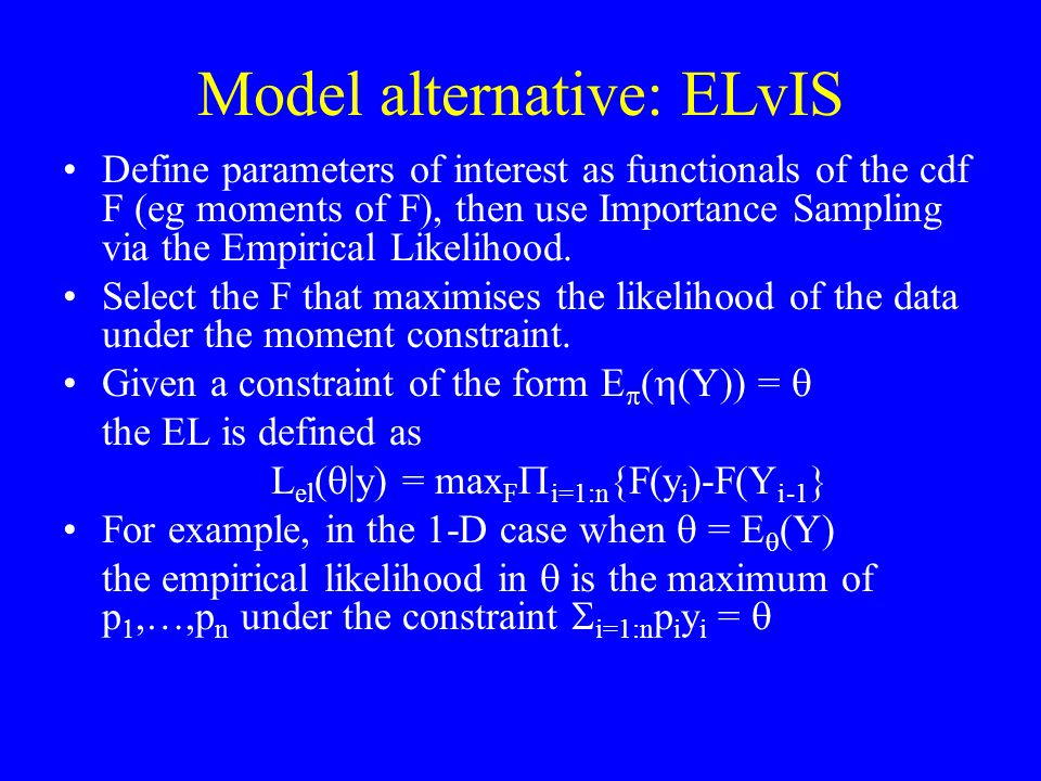 Model alternative: ELvIS Define parameters of interest as functionals of the cdf F (eg moments of F), then use Importance Sampling via the Empirical L
