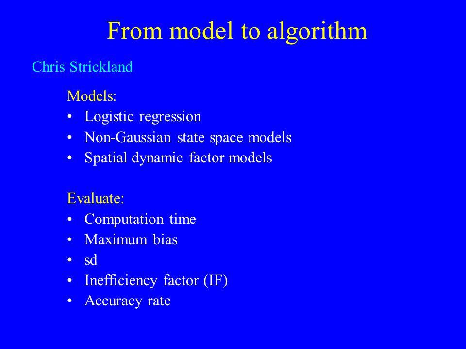 From model to algorithm Models: Logistic regression Non-Gaussian state space models Spatial dynamic factor models Evaluate: Computation time Maximum b