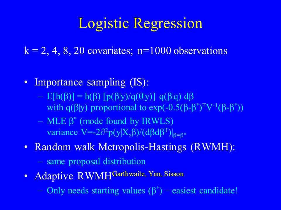 Logistic Regression k = 2, 4, 8, 20 covariates; n=1000 observations Importance sampling (IS): –E[h(  )] = h(  ) [p(  |y)/q(  |y)] q(  |q) d  with q(  |y) proportional to exp(-0.5(  -  * ) T V -1 (  -  * )) –MLE  * (mode found by IRWLS) variance V=-2∂ 2 p(y|X,  )/(d  d  T )|  =  * Random walk Metropolis-Hastings (RWMH): –same proposal distribution Adaptive RWMH Garthwaite, Yan, Sisson –Only needs starting values (  * ) – easiest candidate!
