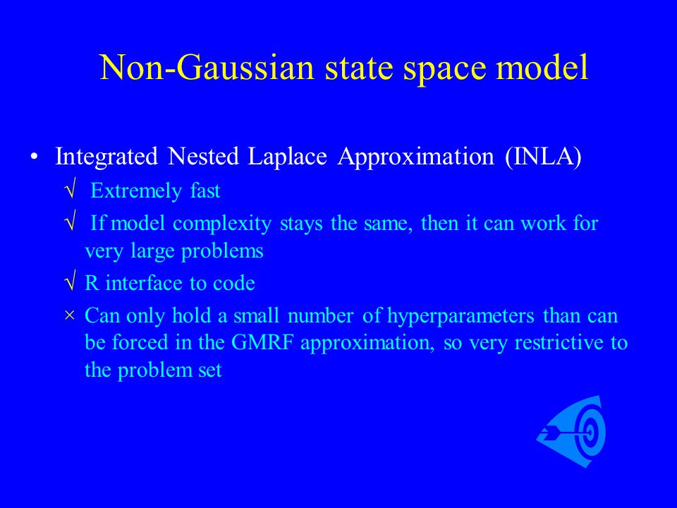 Non-Gaussian state space model Integrated Nested Laplace Approximation (INLA) √ Extremely fast √ If model complexity stays the same, then it can work
