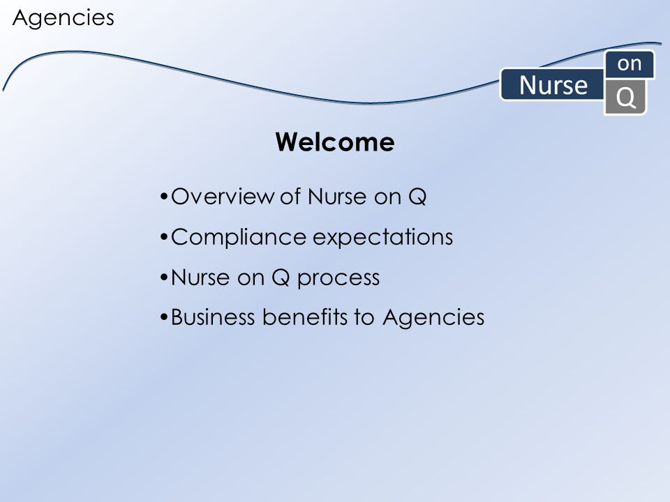 Agencies Welcome Overview of Nurse on Q Compliance expectations Nurse on Q process Business benefits to Agencies