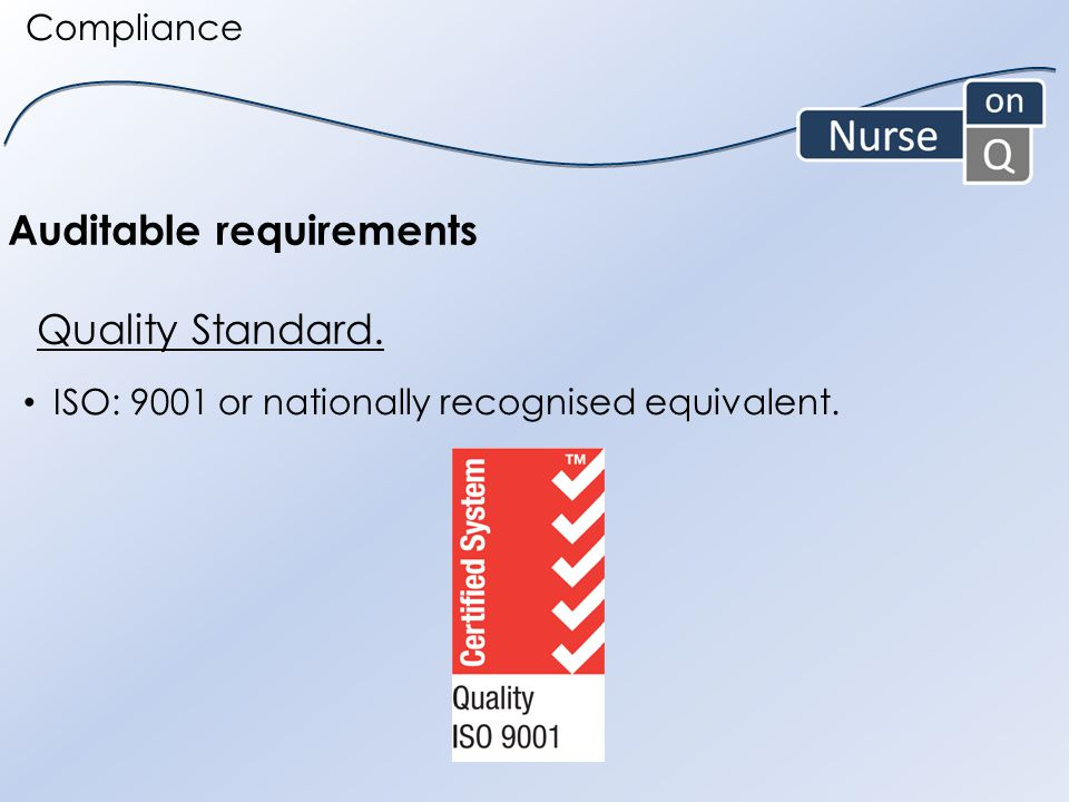 ISO: 9001 or nationally recognised equivalent. Auditable requirements Quality Standard. Compliance