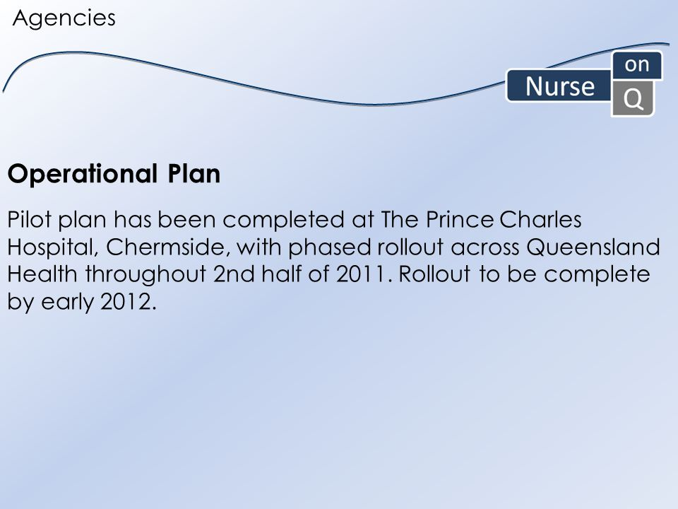 Operational Plan Agencies Pilot plan has been completed at The Prince Charles Hospital, Chermside, with phased rollout across Queensland Health throughout 2nd half of 2011.
