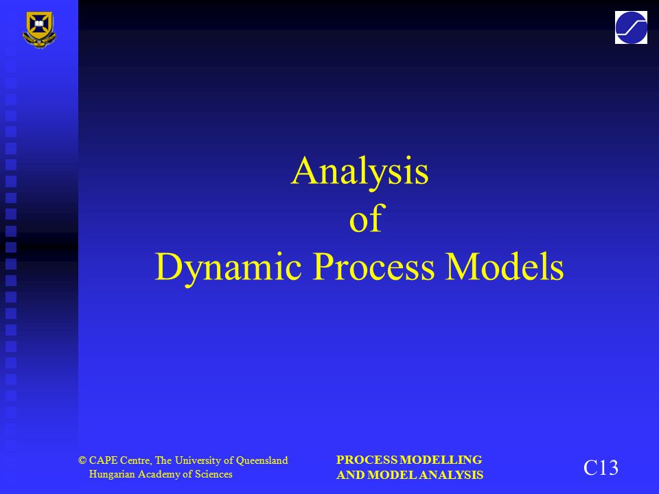 PROCESS MODELLING AND MODEL ANALYSIS 2 © CAPE Centre, The University of Queensland Hungarian Academy of Sciences Overview of Dynamic Analysis   Controllability and observability   Stability   Structural control properties   Model structure simplification   Model reduction