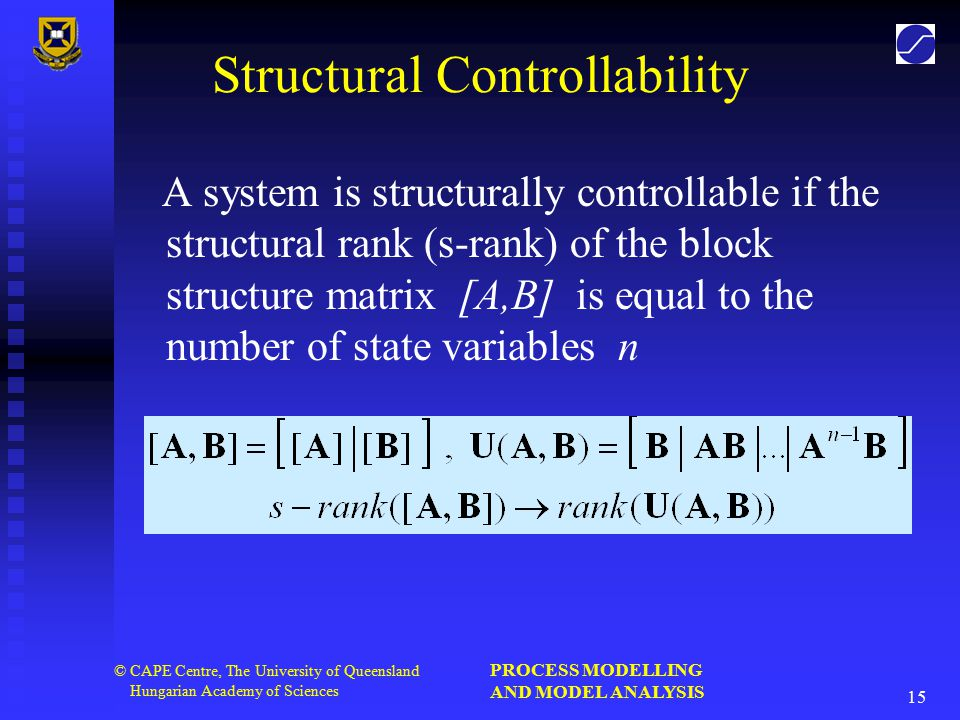 PROCESS MODELLING AND MODEL ANALYSIS 15 © CAPE Centre, The University of Queensland Hungarian Academy of Sciences Structural Controllability A system is structurally controllable if the structural rank (s-rank) of the block structure matrix [A,B] is equal to the number of state variables n