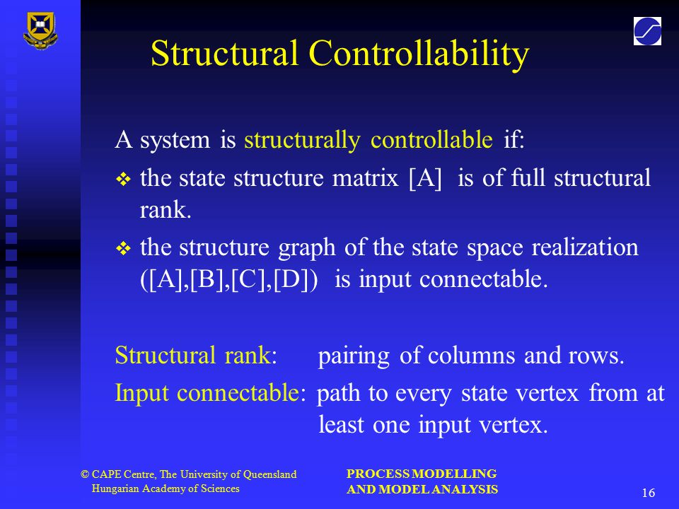 PROCESS MODELLING AND MODEL ANALYSIS 16 © CAPE Centre, The University of Queensland Hungarian Academy of Sciences Structural Controllability A system is structurally controllable if:   the state structure matrix [A] is of full structural rank.