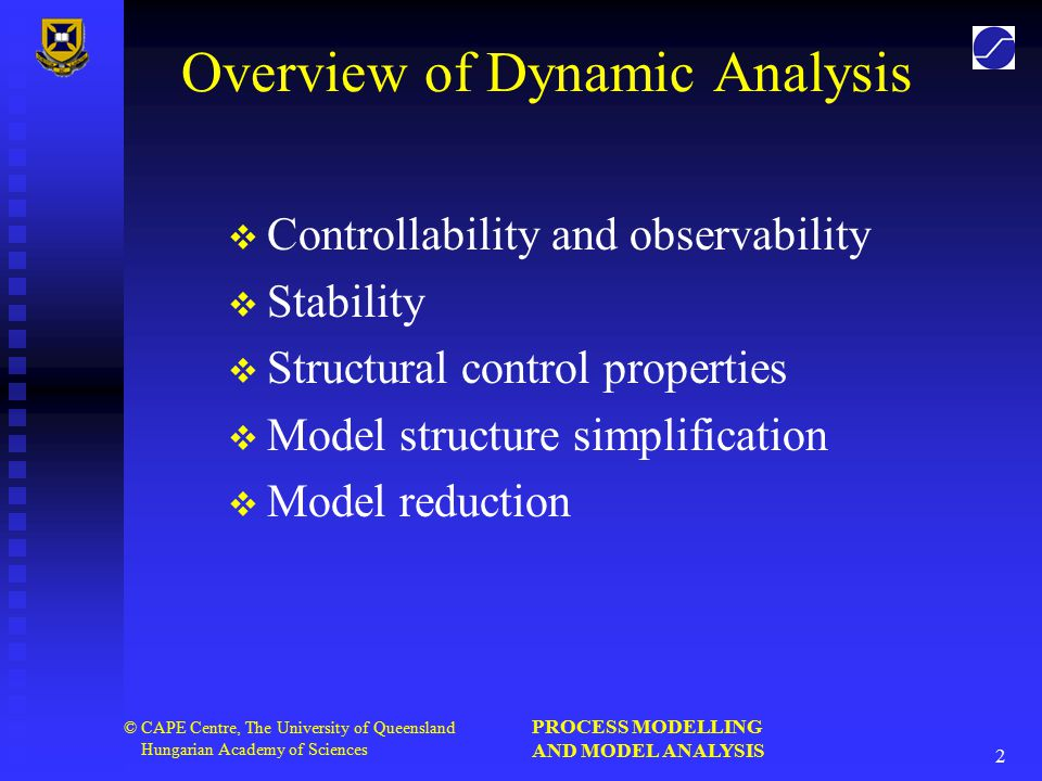 PROCESS MODELLING AND MODEL ANALYSIS 2 © CAPE Centre, The University of Queensland Hungarian Academy of Sciences Overview of Dynamic Analysis   Controllability and observability   Stability   Structural control properties   Model structure simplification   Model reduction