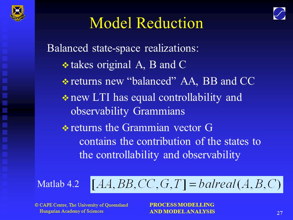 PROCESS MODELLING AND MODEL ANALYSIS 27 © CAPE Centre, The University of Queensland Hungarian Academy of Sciences Model Reduction Balanced state-space realizations:   takes original A, B and C   returns new balanced AA, BB and CC   new LTI has equal controllability and observability Grammians   returns the Grammian vector G contains the contribution of the states to the controllability and observability Matlab 4.2
