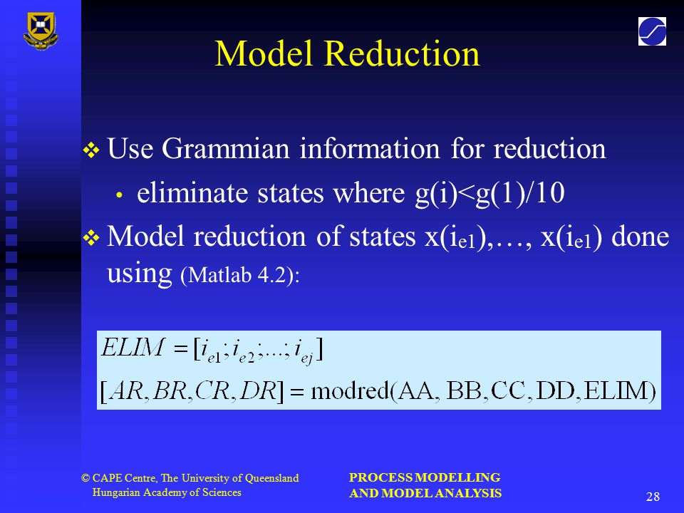 PROCESS MODELLING AND MODEL ANALYSIS 28 © CAPE Centre, The University of Queensland Hungarian Academy of Sciences Model Reduction   Use Grammian information for reduction eliminate states where g(i)<g(1)/10   Model reduction of states x(i e1 ),…, x(i e1 ) done using (Matlab 4.2):
