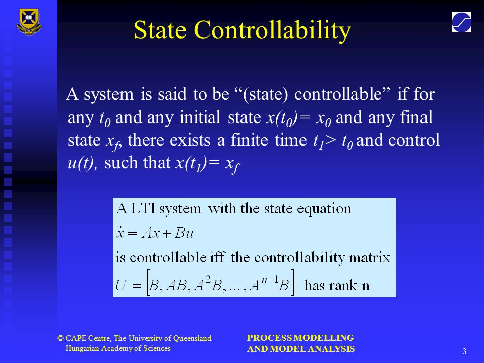 PROCESS MODELLING AND MODEL ANALYSIS 3 © CAPE Centre, The University of Queensland Hungarian Academy of Sciences State Controllability A system is said to be (state) controllable if for any t 0 and any initial state x(t 0 )= x 0 and any final state x f, there exists a finite time t 1 > t 0 and control u(t), such that x(t 1 )= x f