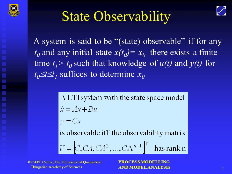 PROCESS MODELLING AND MODEL ANALYSIS 4 © CAPE Centre, The University of Queensland Hungarian Academy of Sciences State Observability A system is said to be (state) observable if for any t 0 and any initial state x(t 0 )= x 0 there exists a finite time t 1 > t 0 such that knowledge of u(t) and y(t) for t 0  t  t 1 suffices to determine x 0
