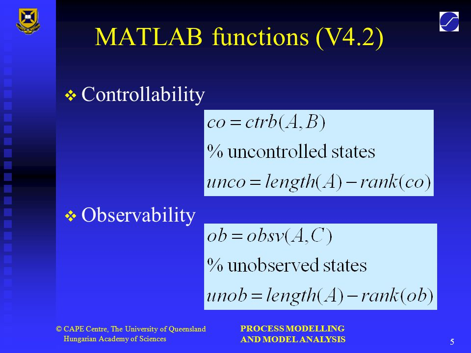 PROCESS MODELLING AND MODEL ANALYSIS 16 © CAPE Centre, The University of Queensland Hungarian Academy of Sciences Structural Controllability A system is structurally controllable if:   the state structure matrix [A] is of full structural rank.