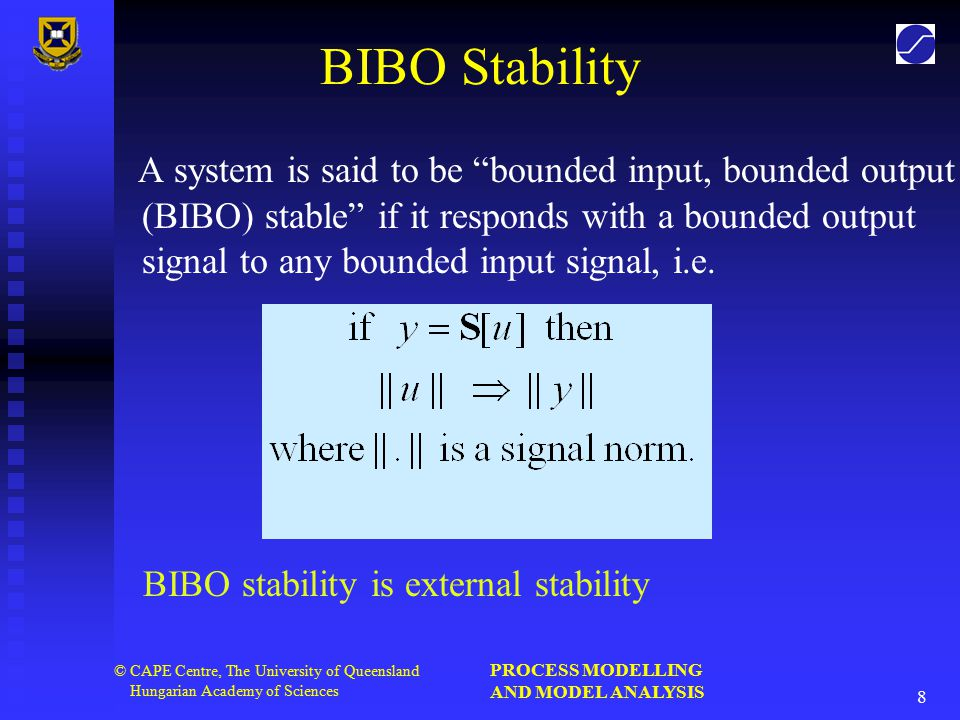 PROCESS MODELLING AND MODEL ANALYSIS 8 © CAPE Centre, The University of Queensland Hungarian Academy of Sciences BIBO Stability A system is said to be bounded input, bounded output (BIBO) stable if it responds with a bounded output signal to any bounded input signal, i.e.