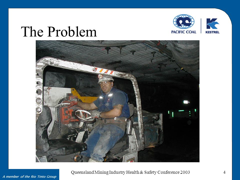 A member of the Rio Tinto Group Queensland Mining Industry Health & Safety Conference 20034 The Problem