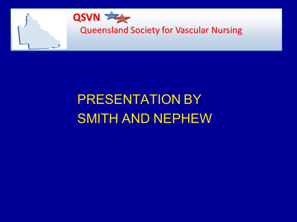 PRESENTATION BY SMITH AND NEPHEW QSVN Queensland Society for Vascular Nursing QSVN Queensland Society for Vascular Nursing