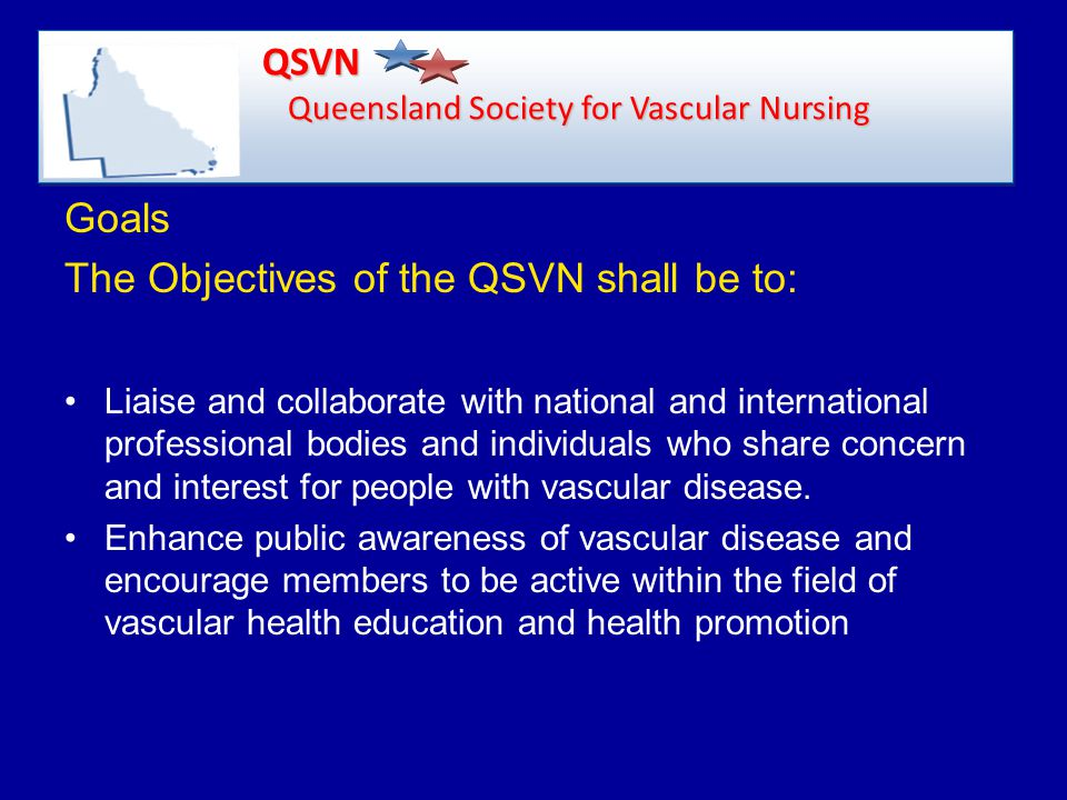 Goals The Objectives of the QSVN shall be to: Liaise and collaborate with national and international professional bodies and individuals who share concern and interest for people with vascular disease.