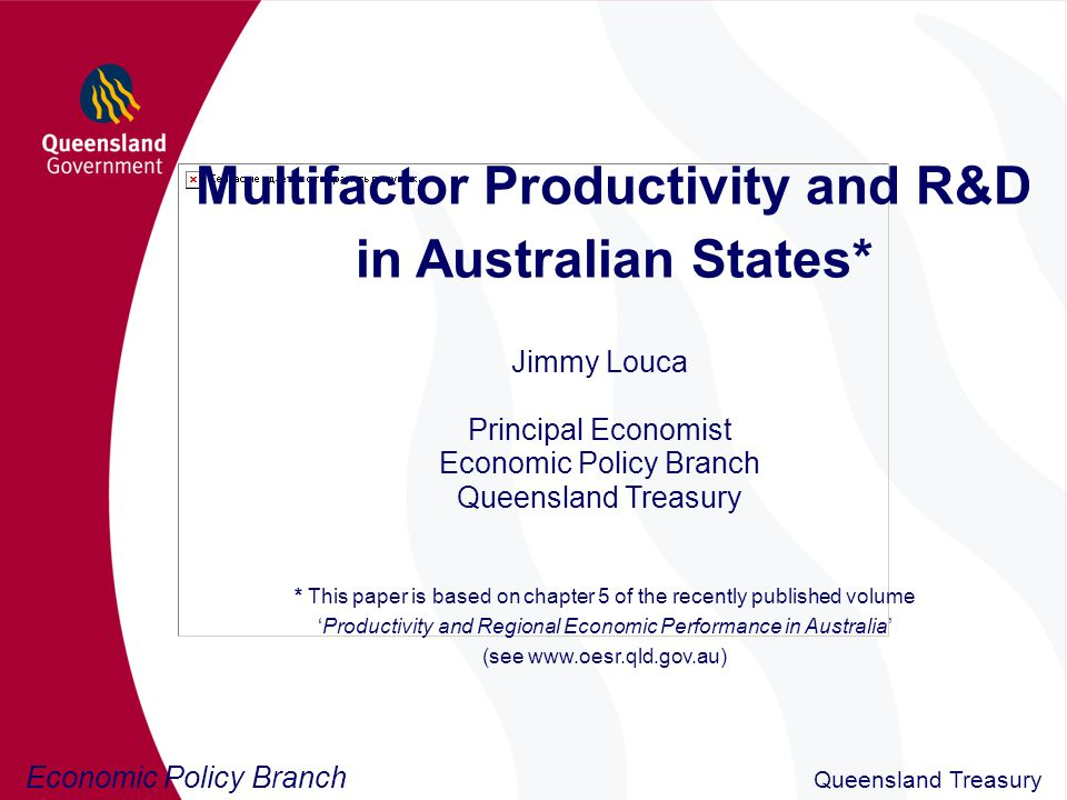 Economic Policy Branch Queensland Treasury Multifactor Productivity and R&D in Australian States* Jimmy Louca Principal Economist Economic Policy Branch Queensland Treasury * This paper is based on chapter 5 of the recently published volume 'Productivity and Regional Economic Performance in Australia' (see www.oesr.qld.gov.au)