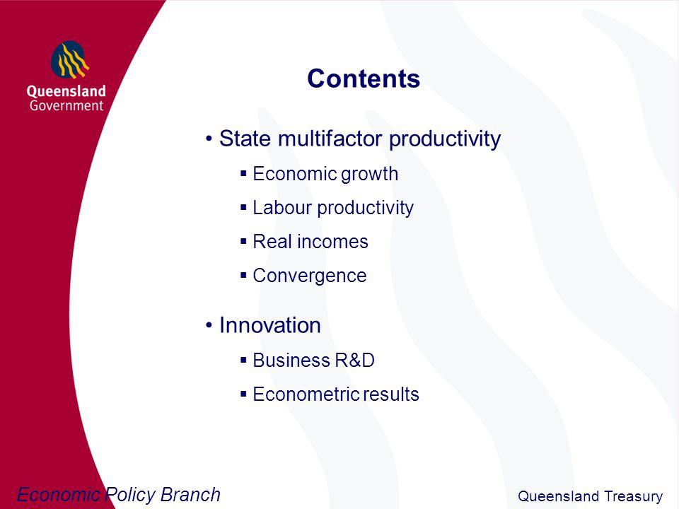 Economic Policy Branch Queensland Treasury Estimating multifactor productivity Törnqvist technique to calculate MFP (Appendix A) y t = a t +  l t + (1 -  ) k t a t = y t -  l t - (1 -  ) k t PIM to calculate State capital stocks (Appendix B) K t = (1-  t )K t-1 + I t