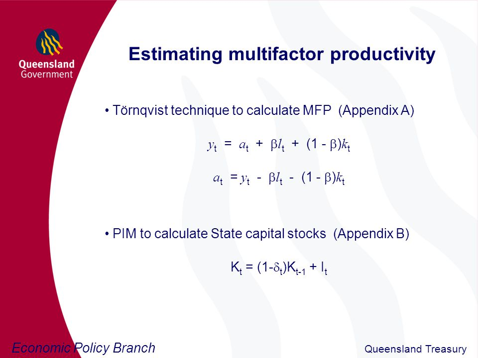 Economic Policy Branch Queensland Treasury Estimating multifactor productivity Törnqvist technique to calculate MFP (Appendix A) y t = a t +  l t + (1 -  ) k t a t = y t -  l t - (1 -  ) k t PIM to calculate State capital stocks (Appendix B) K t = (1-  t )K t-1 + I t