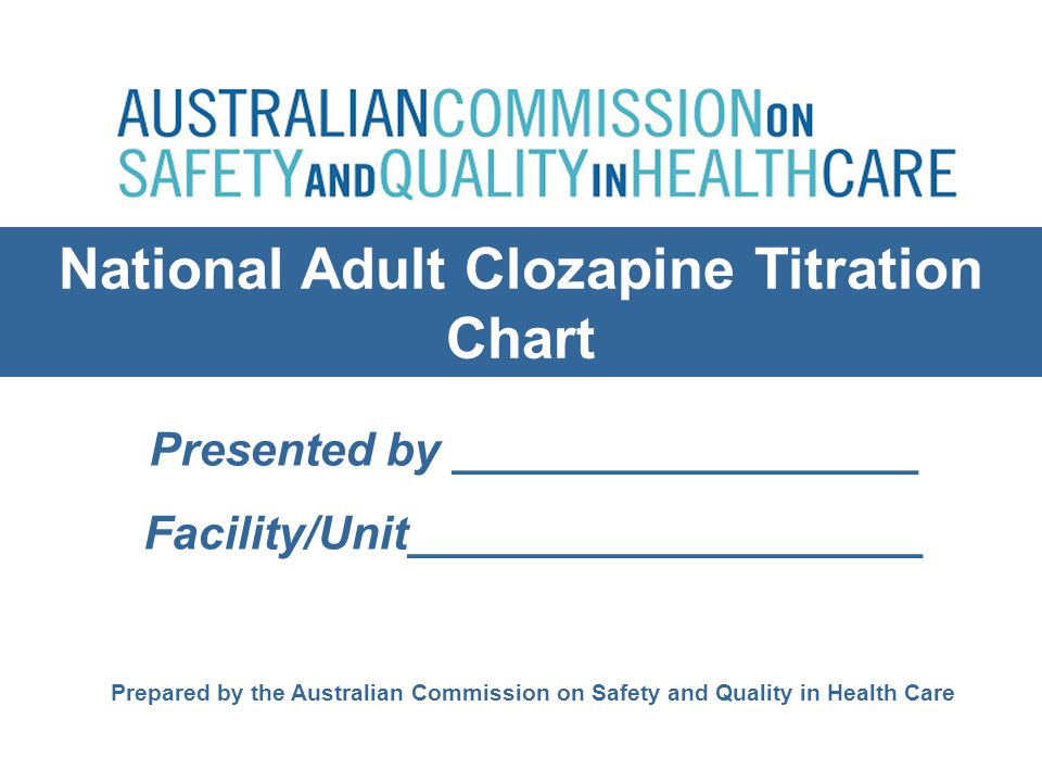 National Adult Clozapine Titration Chart Presented by __________________ Facility/Unit____________________ Prepared by the Australian Commission on Sa