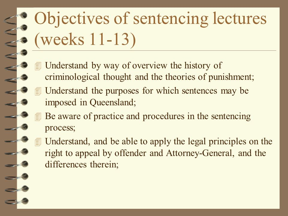 Objectives (cont) 4 Understand and be able to apply the sentencing options available to the sentencing court, including the recording of a conviction; and 4 Understand the factors which are relevant to the sentencing process, and which may be taken into account on sentence, and be able to apply these to new fact situations; 4 Be aware of ancillary matters such as sentencing of juveniles, criminal compensation, confiscation of the profits of crime.