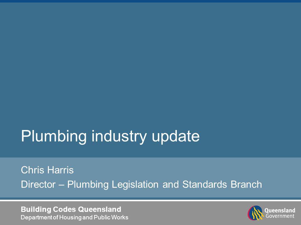 Building Codes Queensland Department of Housing and Public Works Plumbing industry update Chris Harris Director – Plumbing Legislation and Standards B