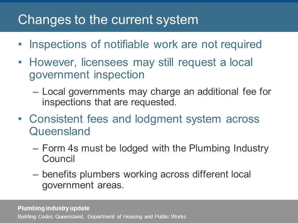 Building Codes Queensland, Department of Housing and Public Works Plumbing industry update Changes to the current system Inspections of notifiable work are not required However, licensees may still request a local government inspection –Local governments may charge an additional fee for inspections that are requested.
