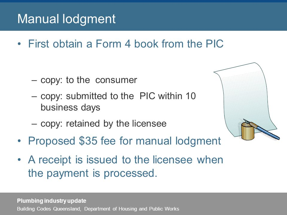 Building Codes Queensland, Department of Housing and Public Works Plumbing industry update Manual lodgment First obtain a Form 4 book from the PIC –copy: to the consumer –copy: submitted to the PIC within 10 business days –copy: retained by the licensee Proposed $35 fee for manual lodgment A receipt is issued to the licensee when the payment is processed.