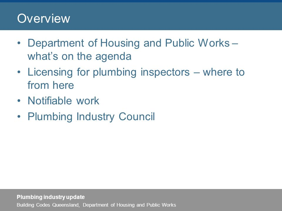 Building Codes Queensland, Department of Housing and Public Works Plumbing industry update Overview Department of Housing and Public Works – what's on the agenda Licensing for plumbing inspectors – where to from here Notifiable work Plumbing Industry Council