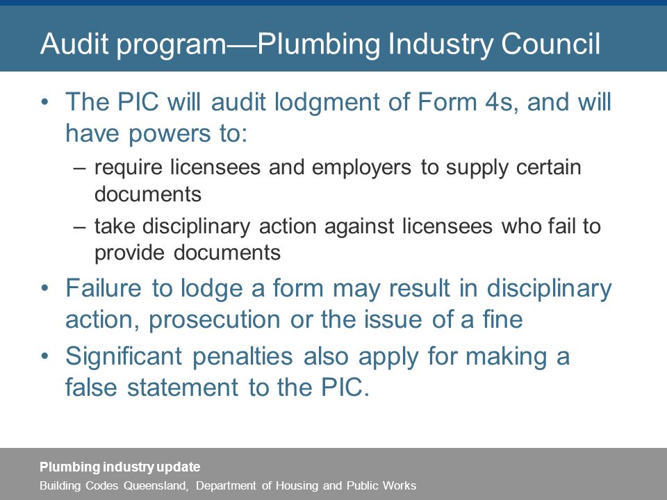 Building Codes Queensland, Department of Housing and Public Works Plumbing industry update Audit program—Plumbing Industry Council The PIC will audit lodgment of Form 4s, and will have powers to: –require licensees and employers to supply certain documents –take disciplinary action against licensees who fail to provide documents Failure to lodge a form may result in disciplinary action, prosecution or the issue of a fine Significant penalties also apply for making a false statement to the PIC.